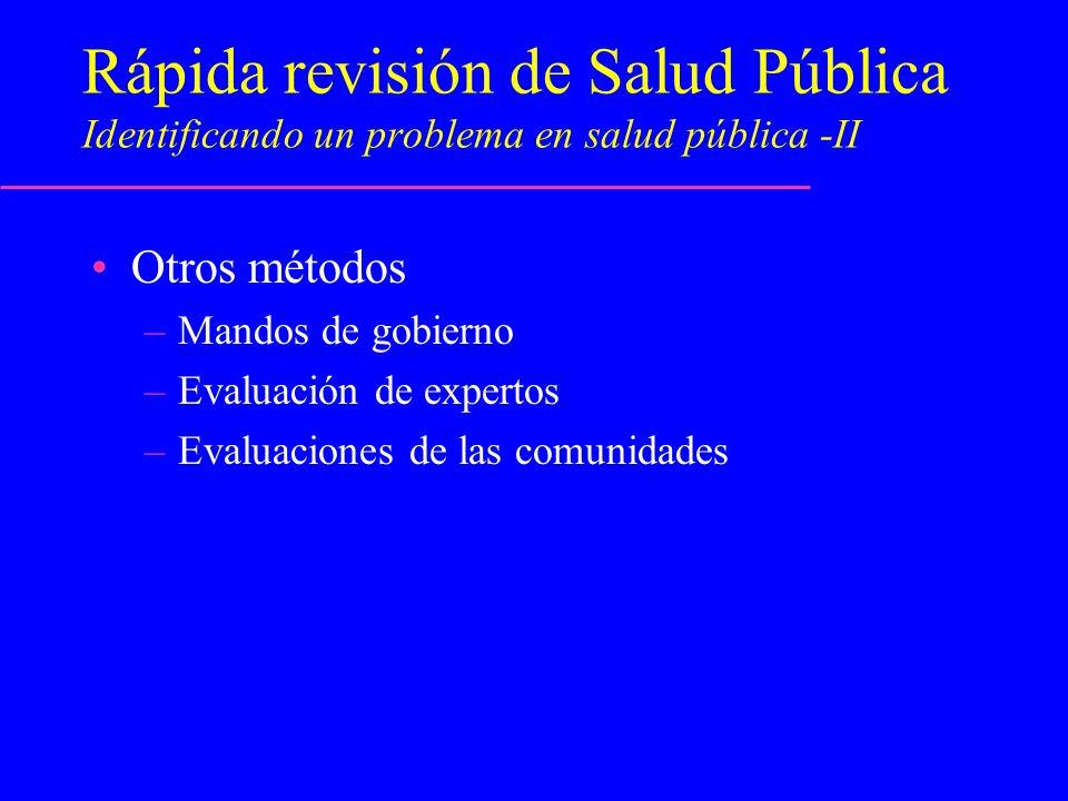 Rápida revisión de Salud Pública Identificando un problema en salud pública -II Otros métodos –Mandos de gobierno –Evaluación de expertos –Evaluacione