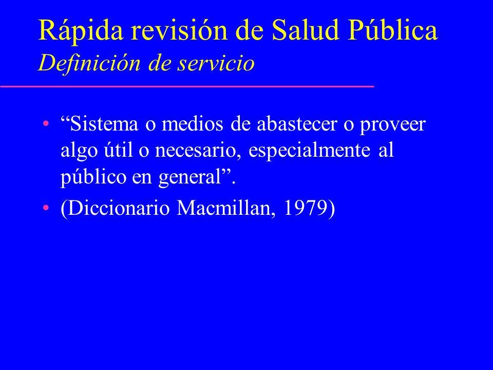 Rápida revisión de Salud Pública Definición de servicio Sistema o medios de abastecer o proveer algo útil o necesario, especialmente al público en gen