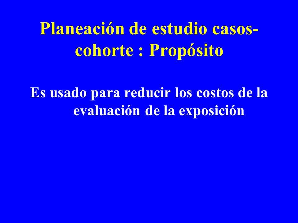 Planeación de estudio casos- cohorte : Propósito Es usado para reducir los costos de la evaluación de la exposición