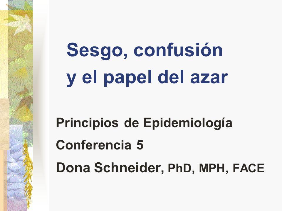 Sesgo, confusión y el papel del azar Principios de Epidemiología Conferencia 5 Dona Schneider, PhD, MPH, FACE