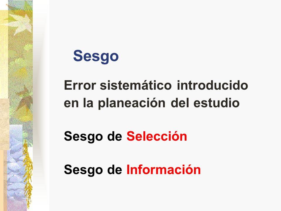 Sesgo Error sistemático introducido en la planeación del estudio Sesgo de Selección Sesgo de Información