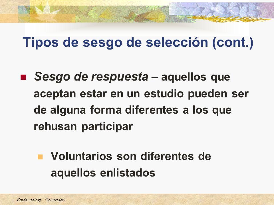 Epidemiology (Schneider) Tipos de sesgo de selección (cont.) Sesgo de respuesta – aquellos que aceptan estar en un estudio pueden ser de alguna forma