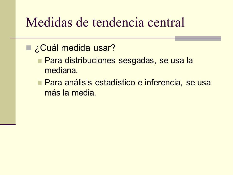 Medidas de tendencia central ¿Cuál medida usar? Para distribuciones sesgadas, se usa la mediana. Para análisis estadístico e inferencia, se usa más la