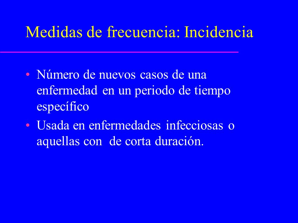 Tipos de medidas de incidencia Incidencia acumulada - Una proporción - riesgo de enfermedad en una población.