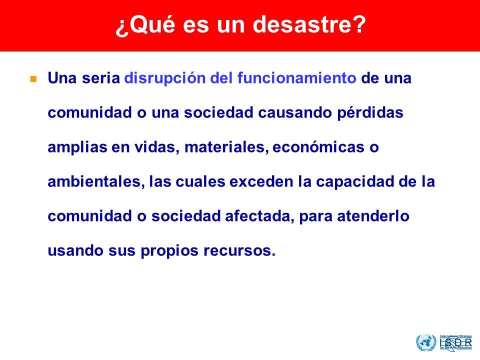 ¿Qué es un desastre? Una seria disrupción del funcionamiento de una comunidad o una sociedad causando pérdidas amplias en vidas, materiales, económica