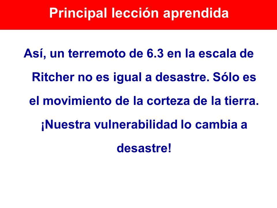 Principal lección aprendida Así, un terremoto de 6.3 en la escala de Ritcher no es igual a desastre. Sólo es el movimiento de la corteza de la tierra.