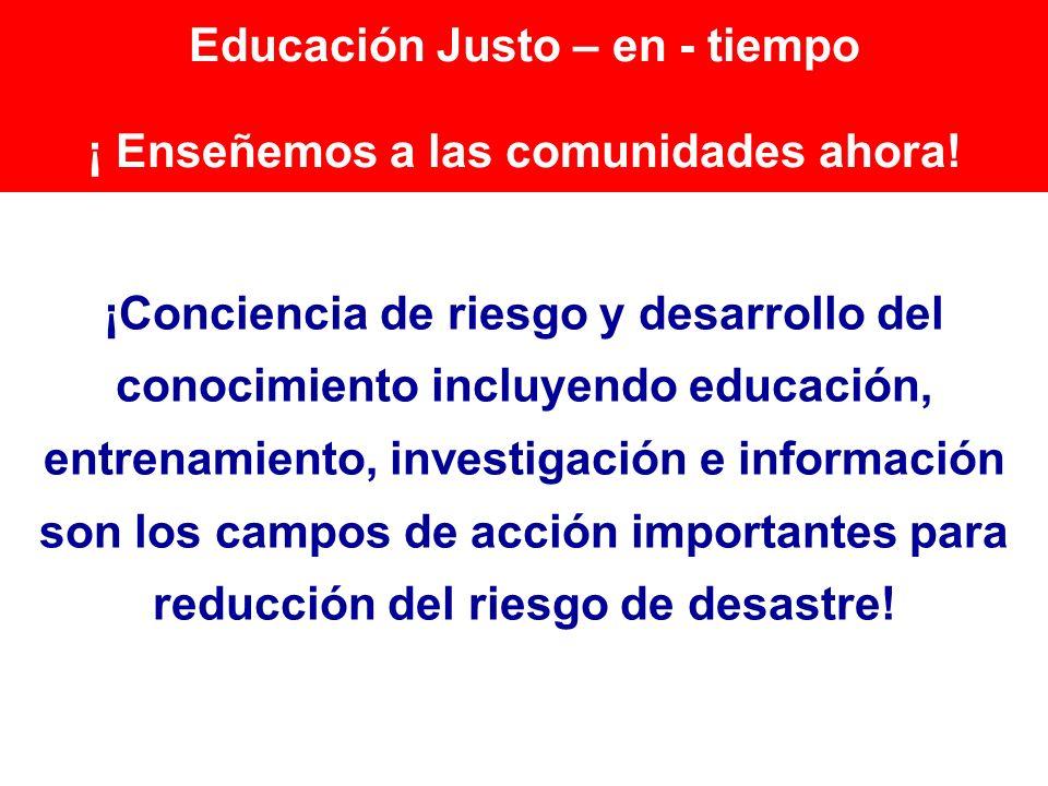 Educación Justo – en - tiempo ¡ Enseñemos a las comunidades ahora! ¡Conciencia de riesgo y desarrollo del conocimiento incluyendo educación, entrenami