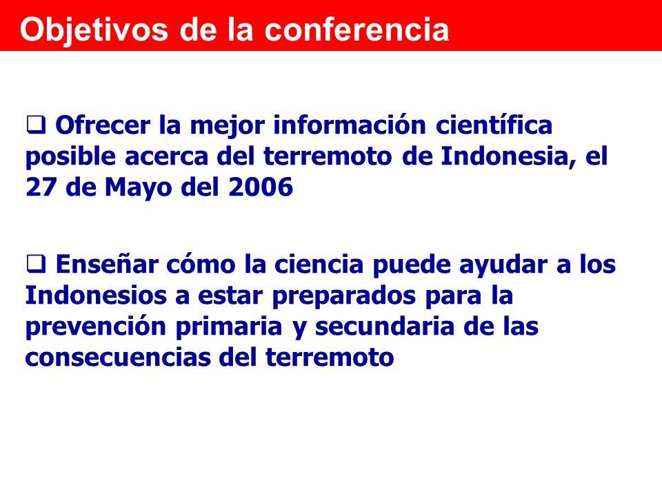 Objetivos de la conferencia Ofrecer la mejor información científica posible acerca del terremoto de Indonesia, el 27 de Mayo del 2006 Enseñar cómo la