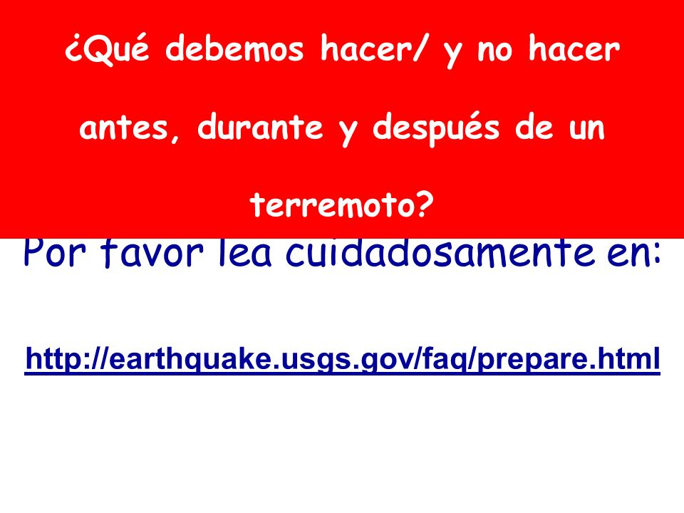 Por favor lea cuidadosamente en: http://earthquake.usgs.gov/faq/prepare.html ¿Qué debemos hacer/ y no hacer antes, durante y después de un terremoto?