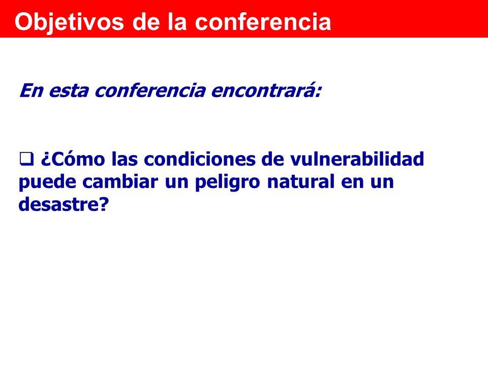 Objetivos de la conferencia En esta conferencia encontrará: ¿Cómo las condiciones de vulnerabilidad puede cambiar un peligro natural en un desastre?