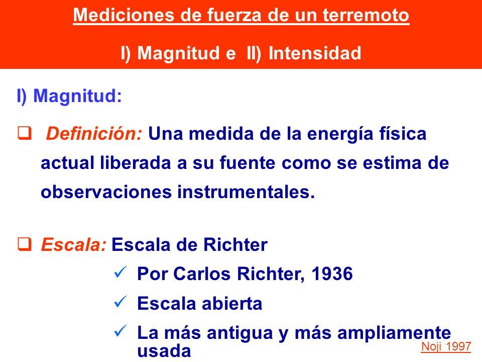 Mediciones de fuerza de un terremoto I) Magnitud e II) Intensidad I) Magnitud: Definición: Una medida de la energía física actual liberada a su fuente