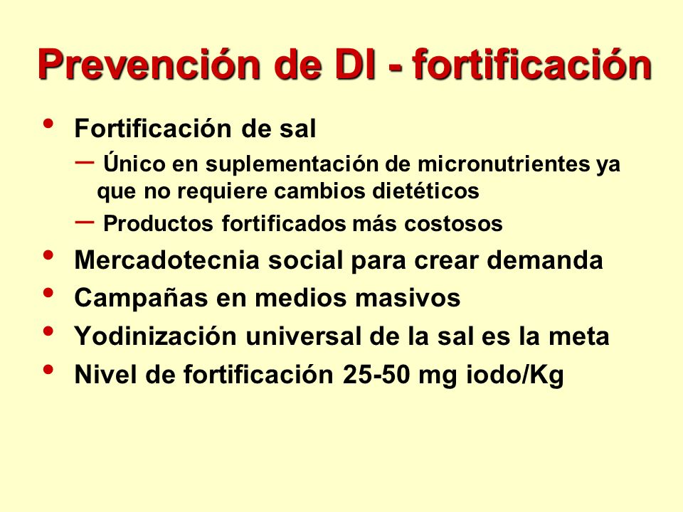 Prevención de DI - fortificación Fortificación de sal – Único en suplementación de micronutrientes ya que no requiere cambios dietéticos – Productos f