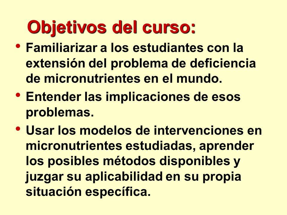 Objetivos del curso: Familiarizar a los estudiantes con la extensión del problema de deficiencia de micronutrientes en el mundo. Entender las implicac