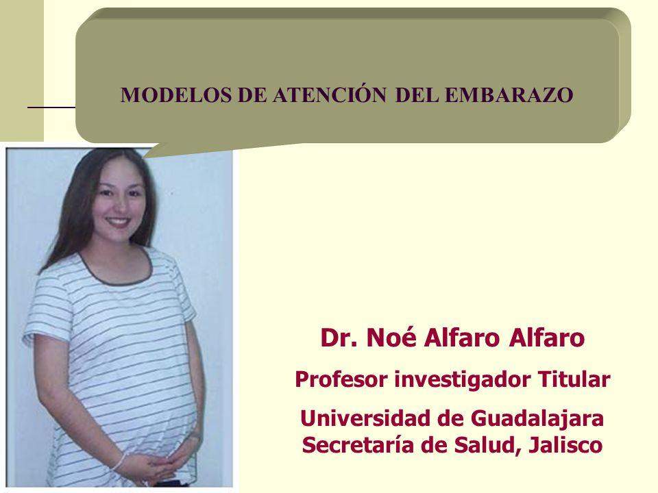 Dr. Noé Alfaro Alfaro Profesor investigador Titular Universidad de Guadalajara Secretaría de Salud, Jalisco MODELOS DE ATENCIÓN DEL EMBARAZO