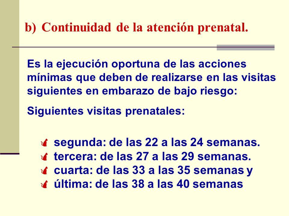 b) Continuidad de la atención prenatal. Es la ejecución oportuna de las acciones mínimas que deben de realizarse en las visitas siguientes en embarazo