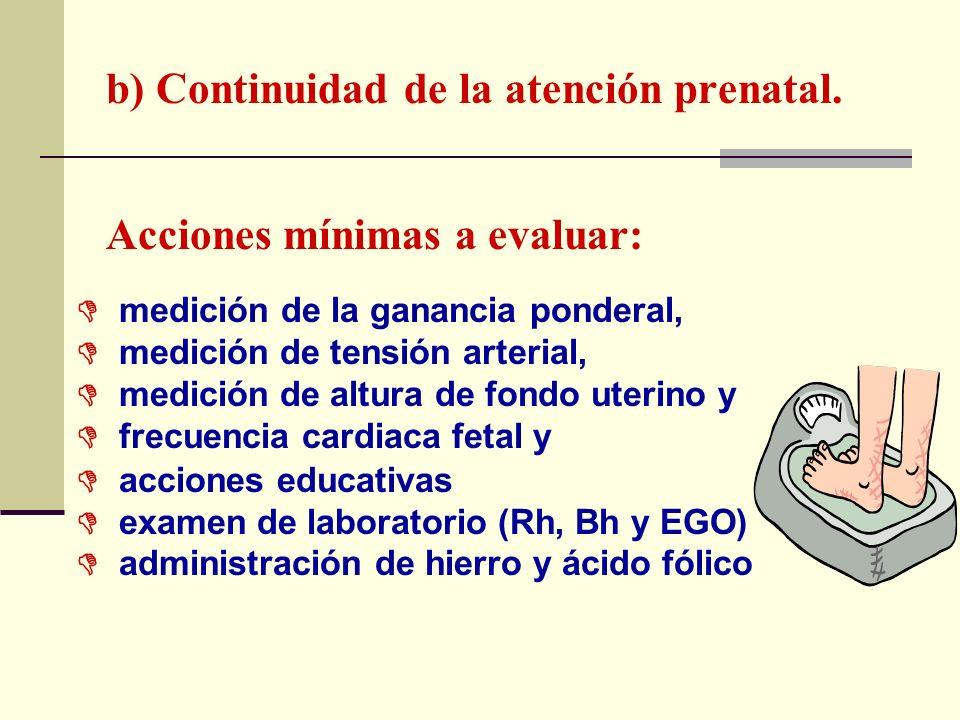b) Continuidad de la atención prenatal. Acciones mínimas a evaluar: medición de la ganancia ponderal, medición de tensión arterial, medición de altura
