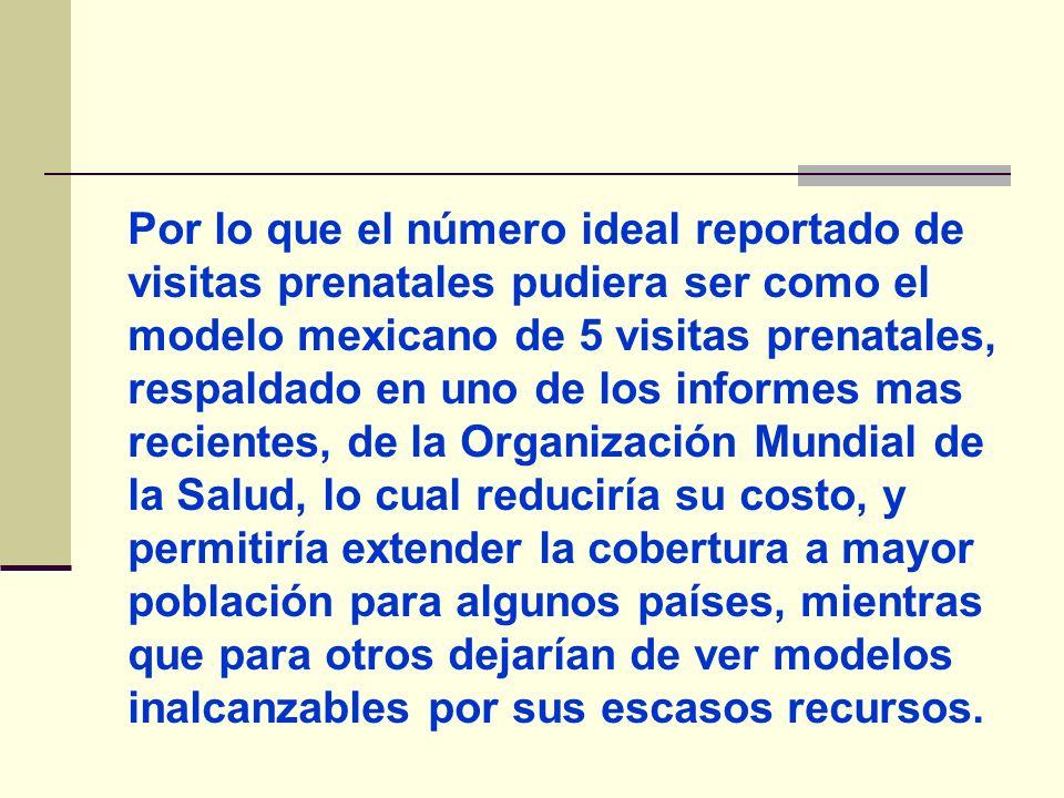 Por lo que el número ideal reportado de visitas prenatales pudiera ser como el modelo mexicano de 5 visitas prenatales, respaldado en uno de los infor