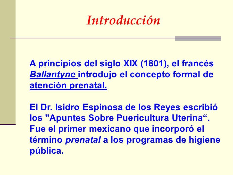 A principios del siglo XIX (1801), el francés Ballantyne introdujo el concepto formal de atención prenatal. El Dr. Isidro Espinosa de los Reyes escrib