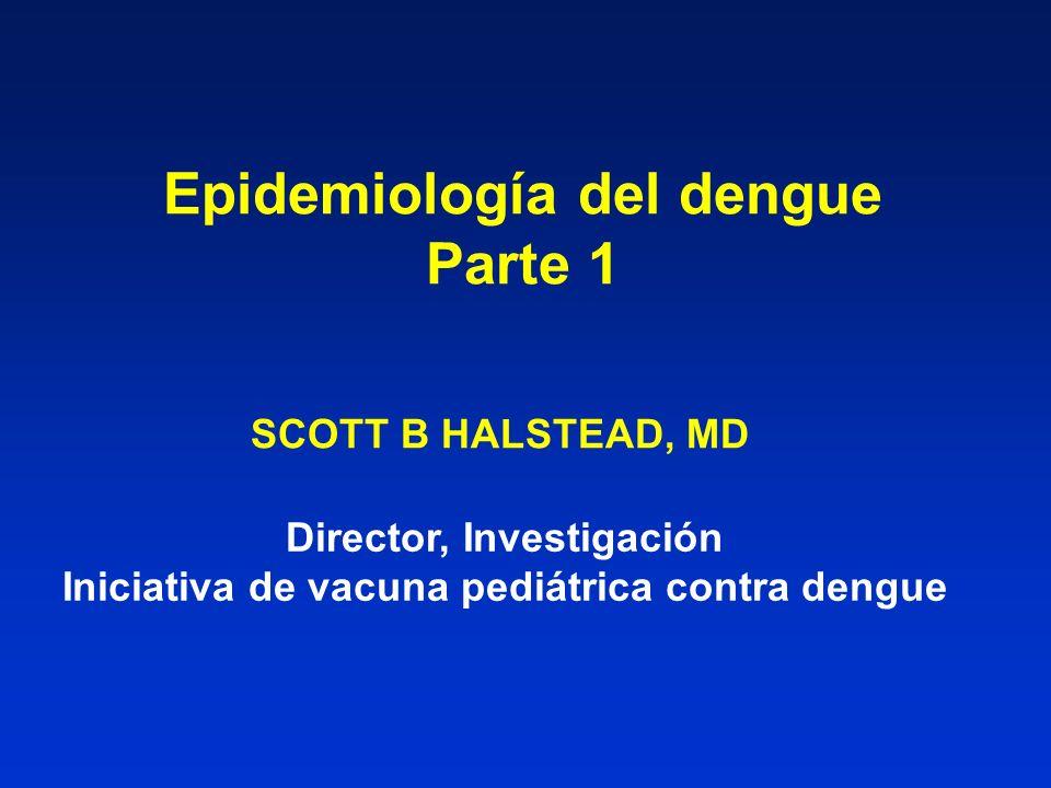 Epidemiología del dengue Parte 1 SCOTT B HALSTEAD, MD Director, Investigación Iniciativa de vacuna pediátrica contra dengue