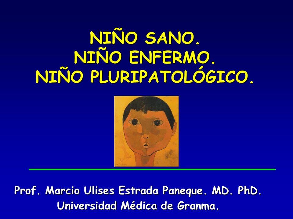 NIÑO SANO. NIÑO ENFERMO. NIÑO PLURIPATOLÓGICO. Prof. Marcio Ulises Estrada Paneque. MD. PhD. Universidad Médica de Granma.