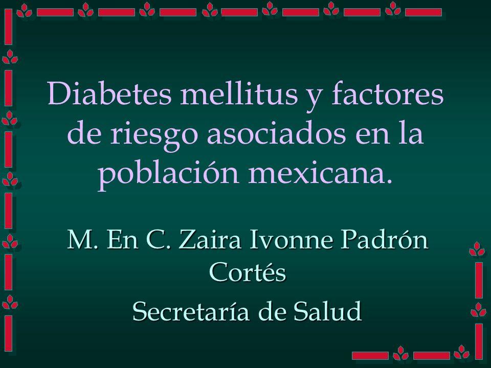 Diabetes mellitus y factores de riesgo asociados en la población mexicana. M. En C. Zaira Ivonne Padrón Cortés Secretaría de Salud