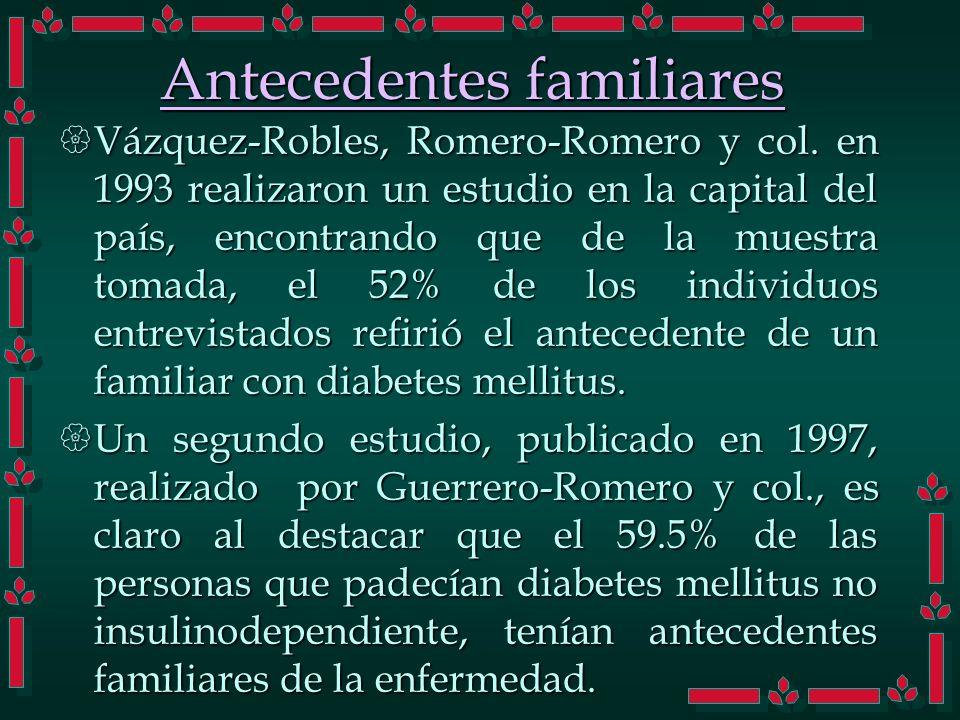Antecedentes familiares Vázquez-Robles, Romero-Romero y col. en 1993 realizaron un estudio en la capital del país, encontrando que de la muestra tomad