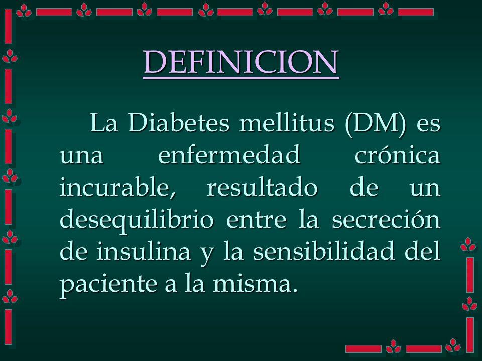 DEFINICION La Diabetes mellitus (DM) es una enfermedad crónica incurable, resultado de un desequilibrio entre la secreción de insulina y la sensibilid