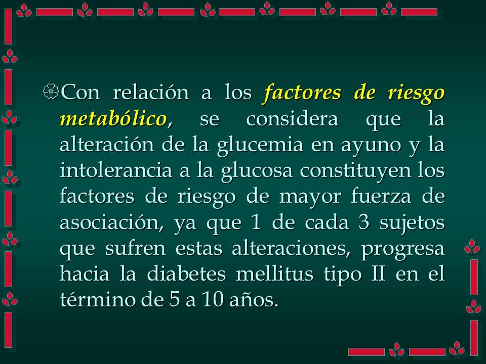 Con relación a los factores de riesgo metabólico, se considera que la alteración de la glucemia en ayuno y la intolerancia a la glucosa constituyen lo