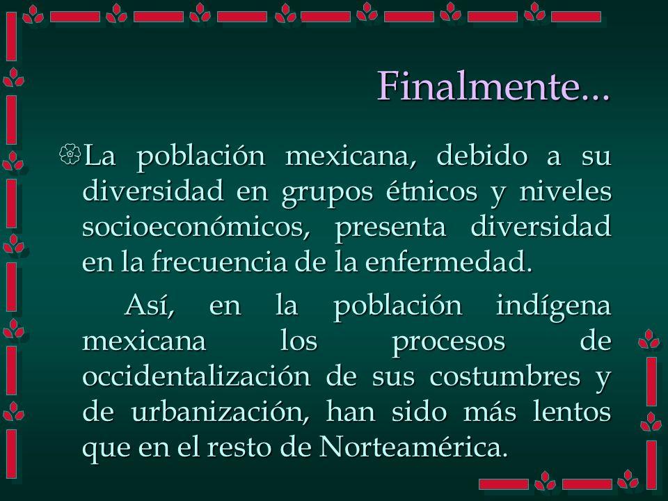 Finalmente... La población mexicana, debido a su diversidad en grupos étnicos y niveles socioeconómicos, presenta diversidad en la frecuencia de la en