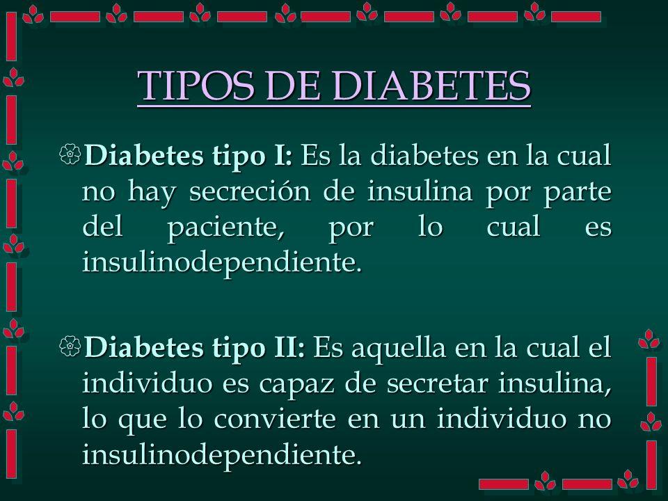 TIPOS DE DIABETES Diabetes tipo I: Es la diabetes en la cual no hay secreción de insulina por parte del paciente, por lo cual es insulinodependiente.