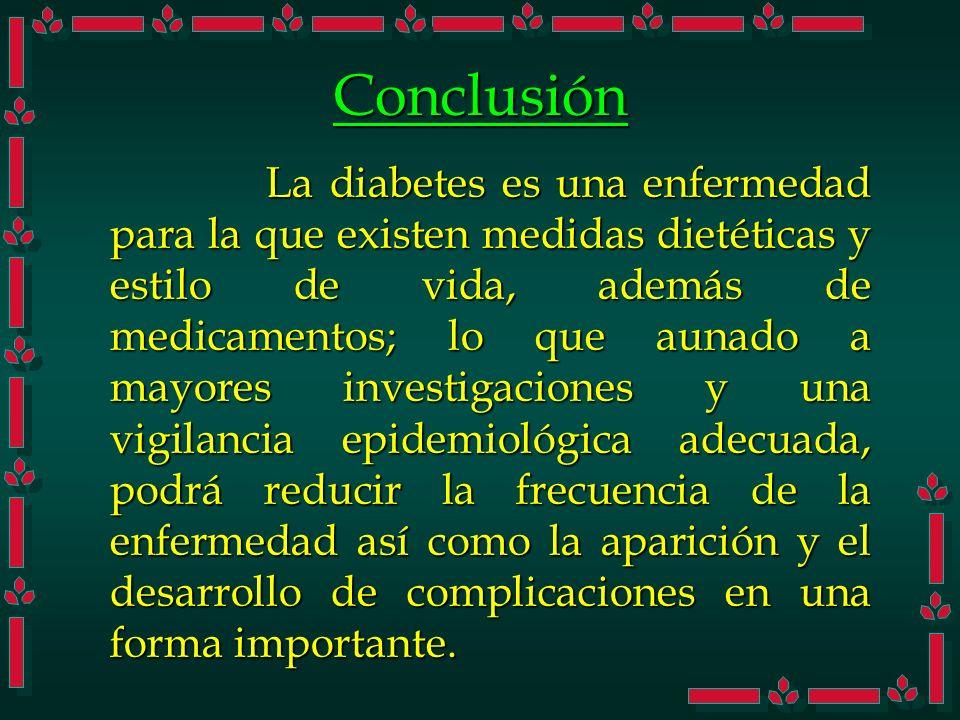 Conclusión La diabetes es una enfermedad para la que existen medidas dietéticas y estilo de vida, además de medicamentos; lo que aunado a mayores inve
