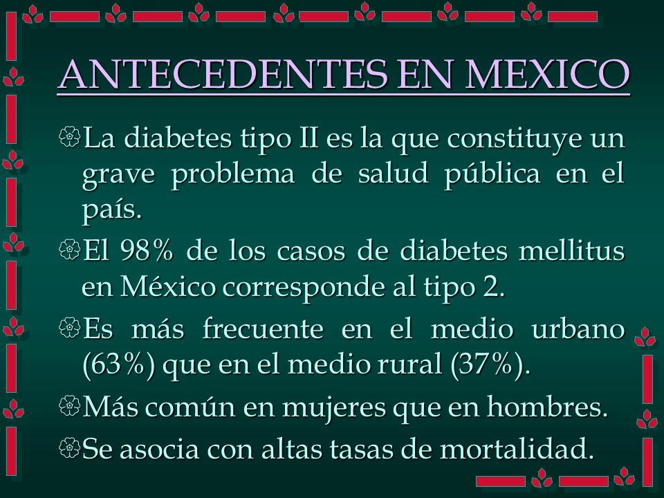 ANTECEDENTES EN MEXICO La diabetes tipo II es la que constituye un grave problema de salud pública en el país. La diabetes tipo II es la que constituy