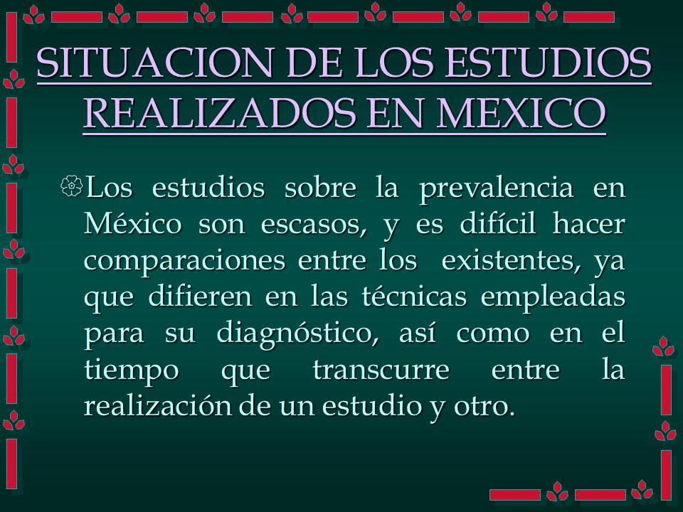 SITUACION DE LOS ESTUDIOS REALIZADOS EN MEXICO Los estudios sobre la prevalencia en México son escasos, y es difícil hacer comparaciones entre los exi