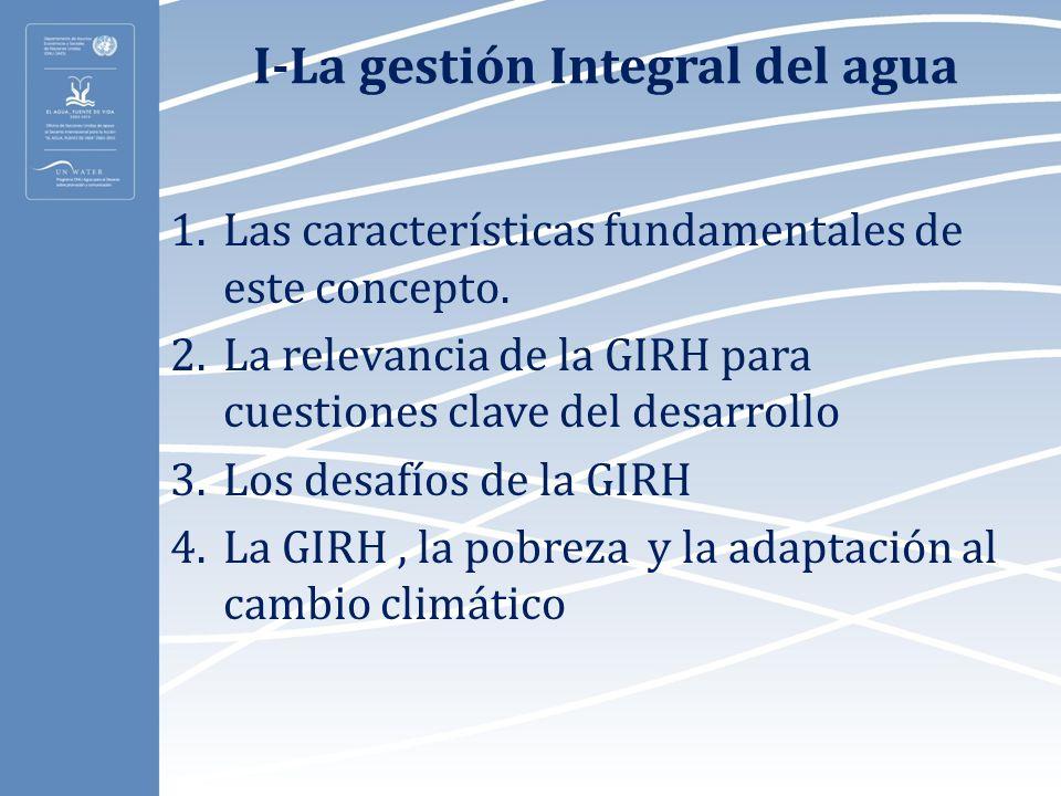 I-La gestión Integral del agua 1.Las características fundamentales de este concepto. 2.La relevancia de la GIRH para cuestiones clave del desarrollo 3