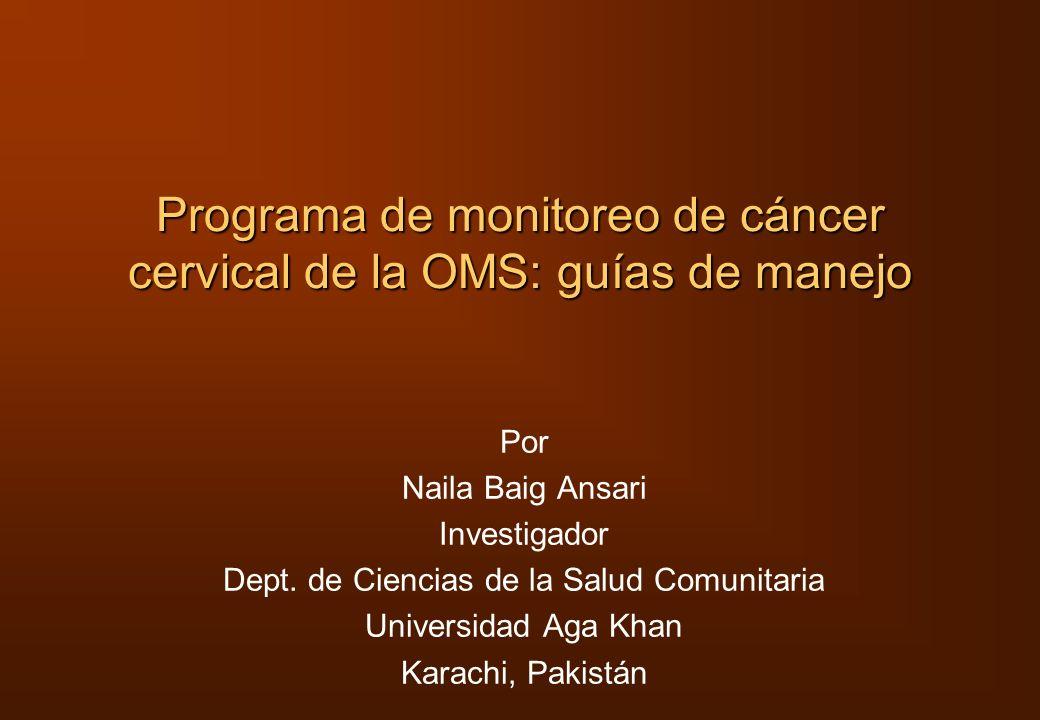 Programa de monitoreo de cáncer cervical de la OMS: guías de manejo Por Naila Baig Ansari Investigador Dept. de Ciencias de la Salud Comunitaria Unive