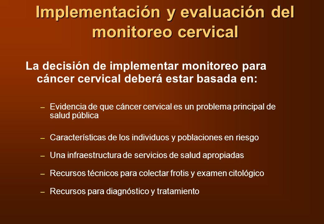 Implementación y evaluación del monitoreo cervical La decisión de implementar monitoreo para cáncer cervical deberá estar basada en: – Evidencia de qu