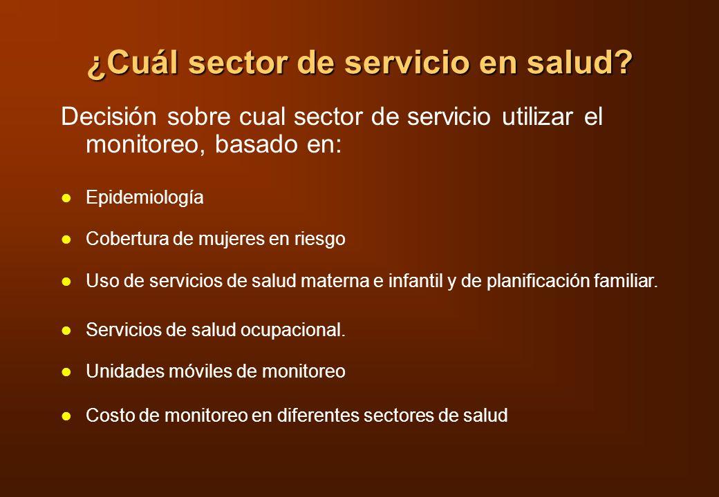 ¿Cuál sector de servicio en salud? Decisión sobre cual sector de servicio utilizar el monitoreo, basado en: Epidemiología Cobertura de mujeres en ries