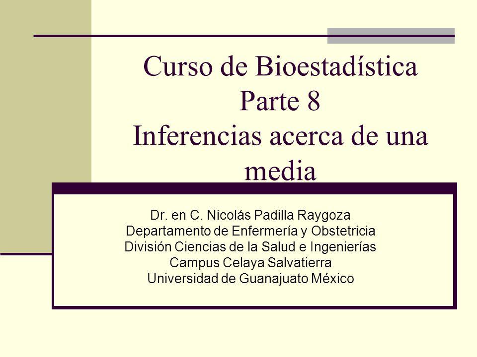 Curso de Bioestadística Parte 8 Inferencias acerca de una media Dr. en C. Nicolás Padilla Raygoza Departamento de Enfermería y Obstetricia División Ci