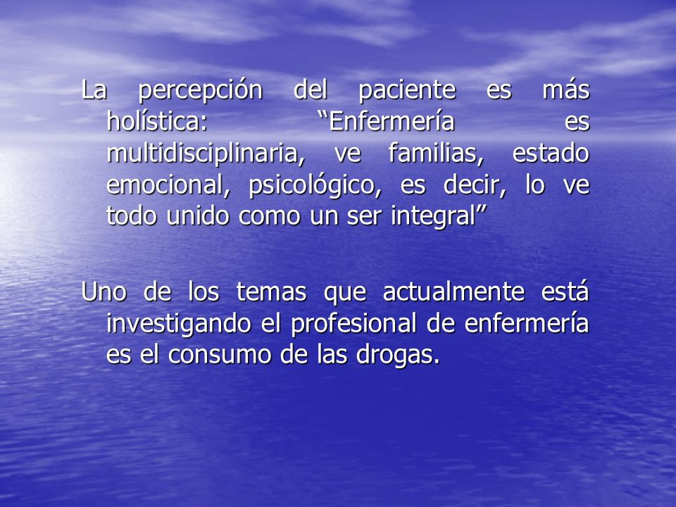 La percepción del paciente es más holística: Enfermería es multidisciplinaria, ve familias, estado emocional, psicológico, es decir, lo ve todo unido