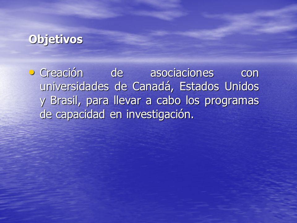 Objetivos Creación de asociaciones con universidades de Canadá, Estados Unidos y Brasil, para llevar a cabo los programas de capacidad en investigació