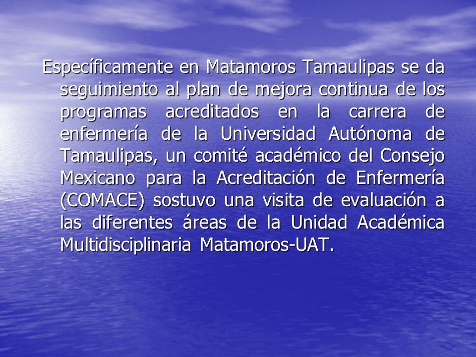 Específicamente en Matamoros Tamaulipas se da seguimiento al plan de mejora continua de los programas acreditados en la carrera de enfermería de la Un