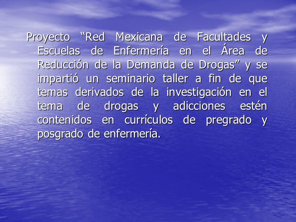 Proyecto Red Mexicana de Facultades y Escuelas de Enfermería en el Área de Reducción de la Demanda de Drogas y se impartió un seminario taller a fin d