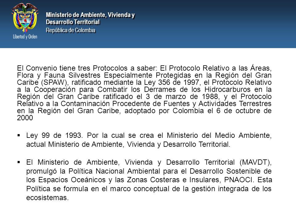Ministerio de Ambiente, Vivienda y Desarrollo Territorial República de Colombia Ministerio de Ambiente, Vivienda y Desarrollo Territorial República de Colombia El Convenio tiene tres Protocolos a saber: El Protocolo Relativo a las Áreas, Flora y Fauna Silvestres Especialmente Protegidas en la Región del Gran Caribe (SPAW), ratificado mediante la Ley 356 de 1997, el Protocolo Relativo a la Cooperación para Combatir los Derrames de los Hidrocarburos en la Región del Gran Caribe ratificado el 3 de marzo de 1988, y el Protocolo Relativo a la Contaminación Procedente de Fuentes y Actividades Terrestres en la Región del Gran Caribe, adoptado por Colombia el 6 de octubre de 2000 Ley 99 de 1993.