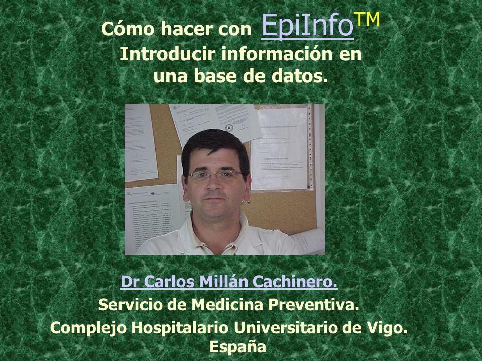 2 Cómo hacer con EpiInfo TM Introducir información en una base de datos.EpiInfo Dr Carlos Millán Cachinero. Servicio de Medicina Preventiva. Complejo