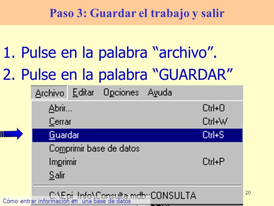 20 1.Pulse en la palabra archivo. 2.Pulse en la palabra GUARDAR Paso 3: Guardar el trabajo y salir Cómo entrar información en una base de datos