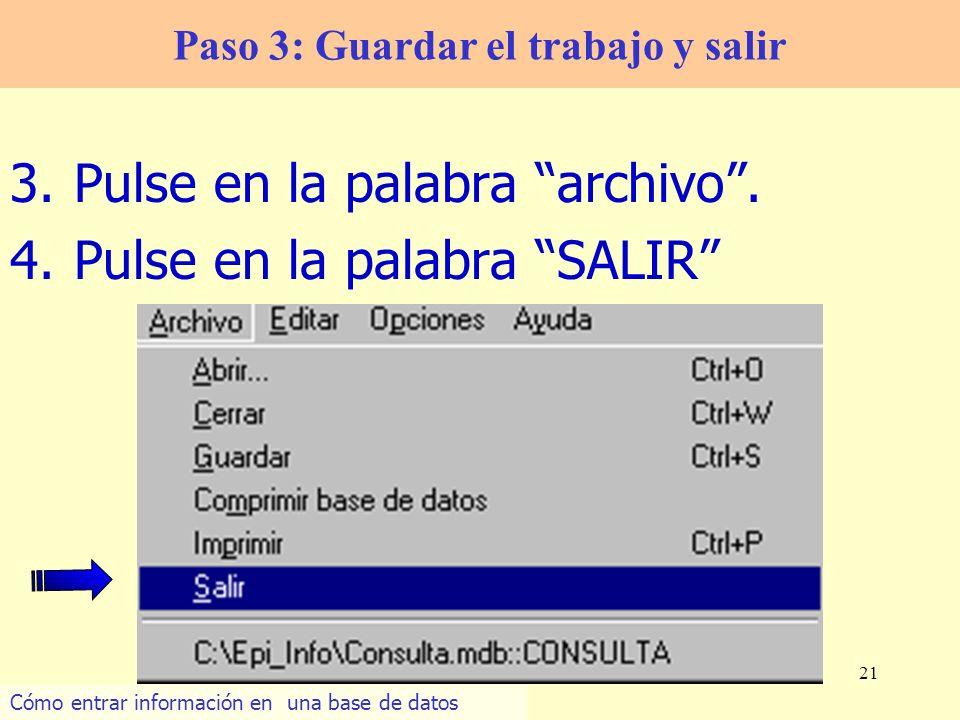 21 3.Pulse en la palabra archivo. 4.Pulse en la palabra SALIR Paso 3: Guardar el trabajo y salir Cómo entrar información en una base de datos