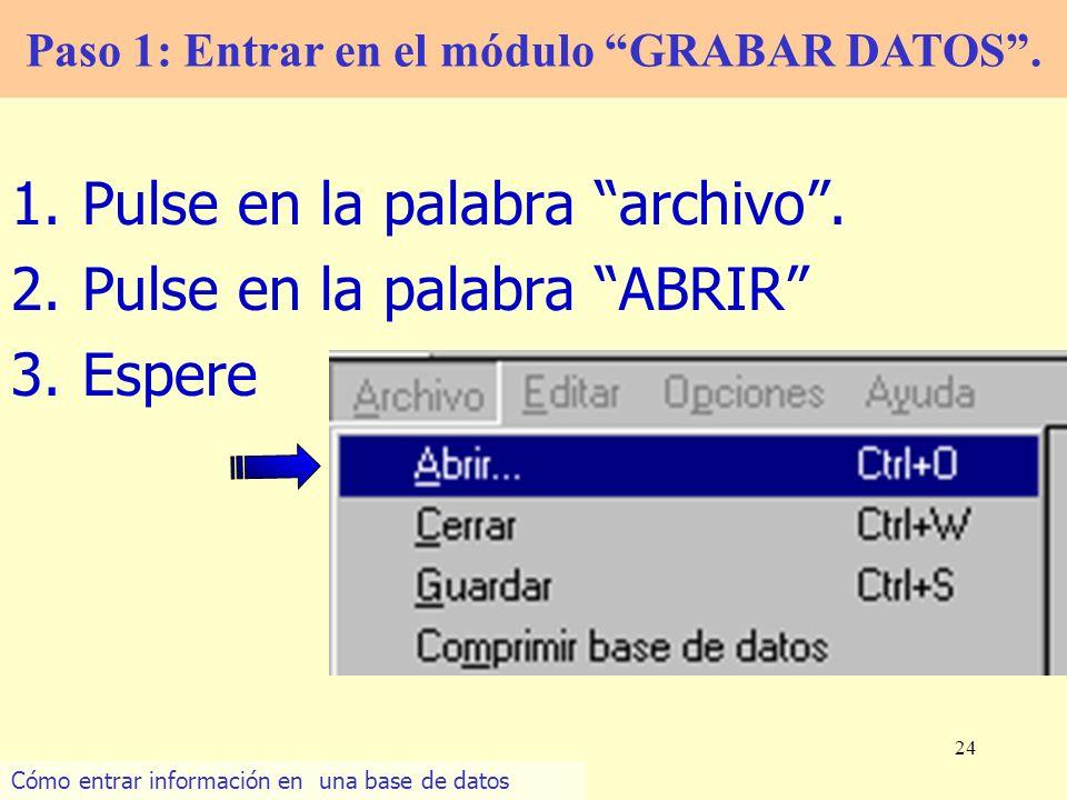 24 1.Pulse en la palabra archivo. 2.Pulse en la palabra ABRIR 3.Espere Paso 1: Entrar en el módulo GRABAR DATOS. Cómo entrar información en una base d