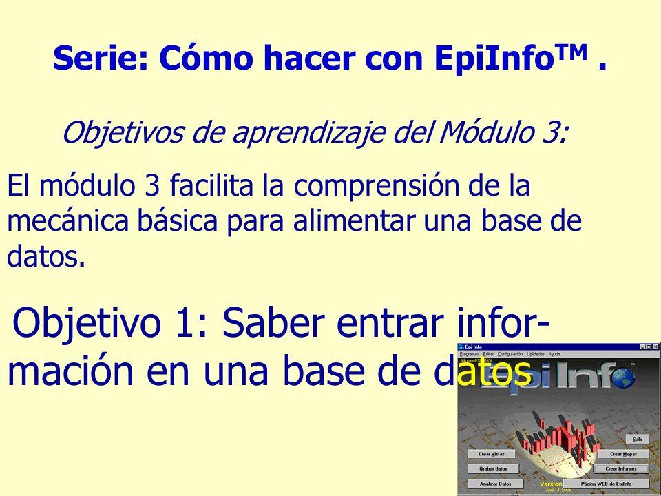 3 Serie: Cómo hacer con EpiInfo TM. Objetivos de aprendizaje del Módulo 3: El módulo 3 facilita la comprensión de la mecánica básica para alimentar un