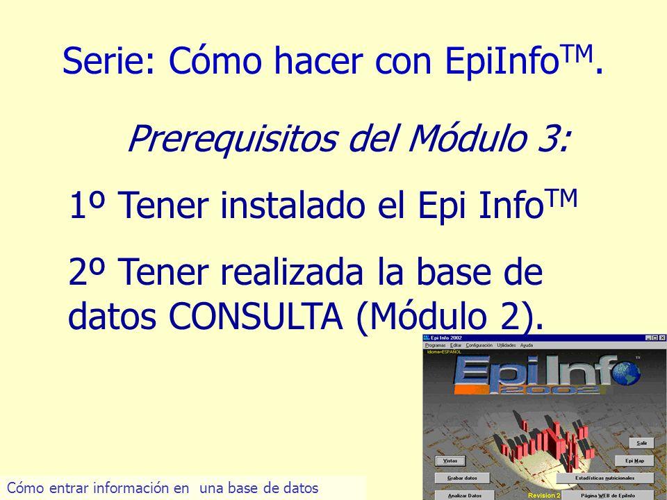 4 Serie: Cómo hacer con EpiInfo TM. Prerequisitos del Módulo 3: 1º Tener instalado el Epi Info TM 2º Tener realizada la base de datos CONSULTA (Módulo
