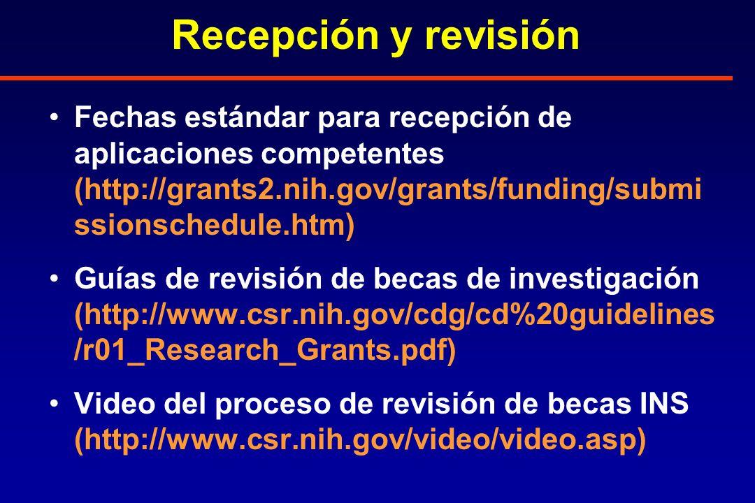 Recepción y revisión Fechas estándar para recepción de aplicaciones competentes (http://grants2.nih.gov/grants/funding/submi ssionschedule.htm) Guías de revisión de becas de investigación (http://www.csr.nih.gov/cdg/cd%20guidelines /r01_Research_Grants.pdf) Video del proceso de revisión de becas INS (http://www.csr.nih.gov/video/video.asp)
